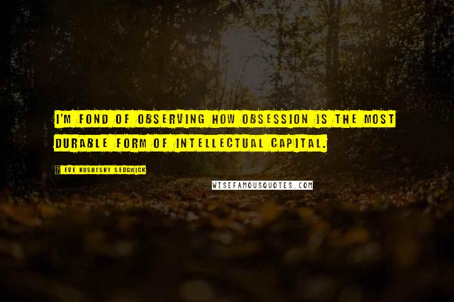 Eve Kosofsky Sedgwick quotes: I'm fond of observing how obsession is the most durable form of intellectual capital.