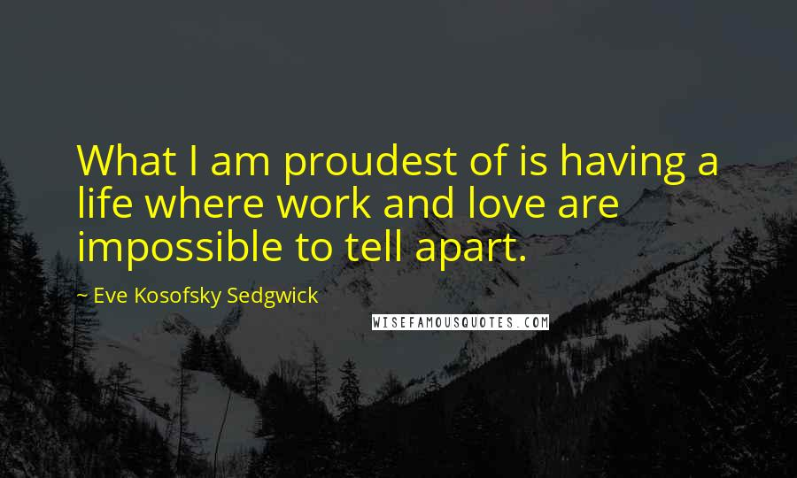Eve Kosofsky Sedgwick quotes: What I am proudest of is having a life where work and love are impossible to tell apart.