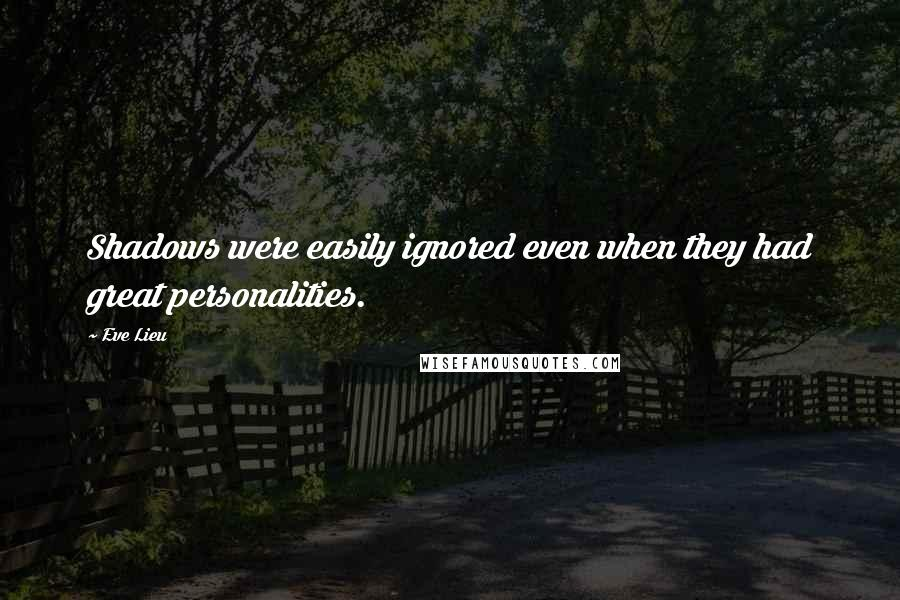 Eve Lieu quotes: Shadows were easily ignored even when they had great personalities.