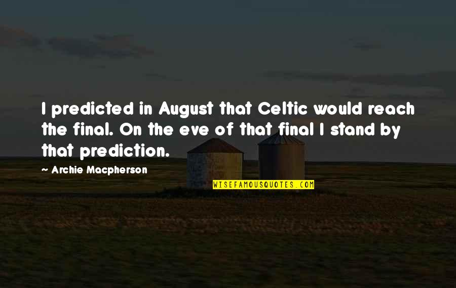 Eve'in Quotes By Archie Macpherson: I predicted in August that Celtic would reach