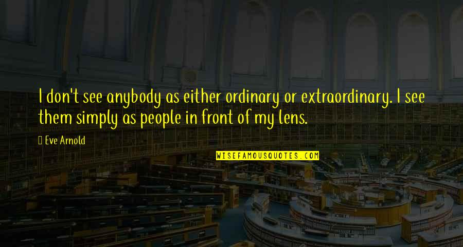 Eve'in Quotes By Eve Arnold: I don't see anybody as either ordinary or
