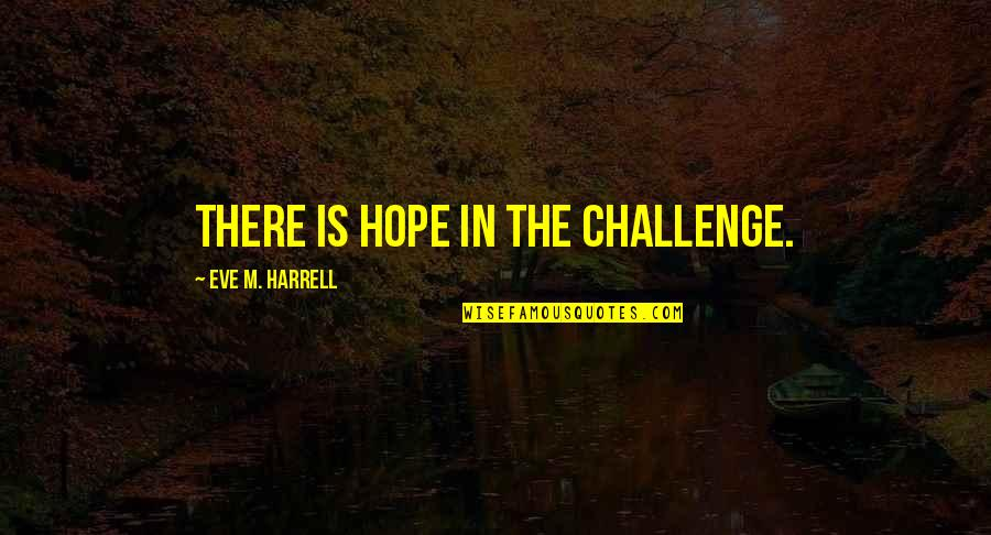 Eve'in Quotes By Eve M. Harrell: There is hope in the challenge.
