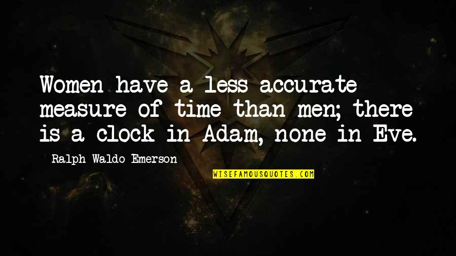 Eve'in Quotes By Ralph Waldo Emerson: Women have a less accurate measure of time