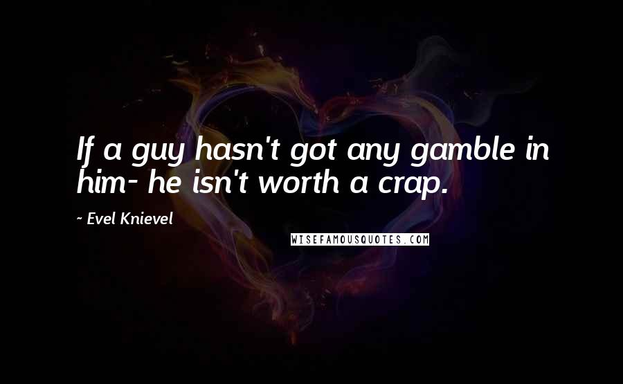Evel Knievel quotes: If a guy hasn't got any gamble in him- he isn't worth a crap.