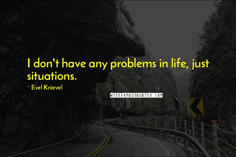 Evel Knievel quotes: I don't have any problems in life, just situations.