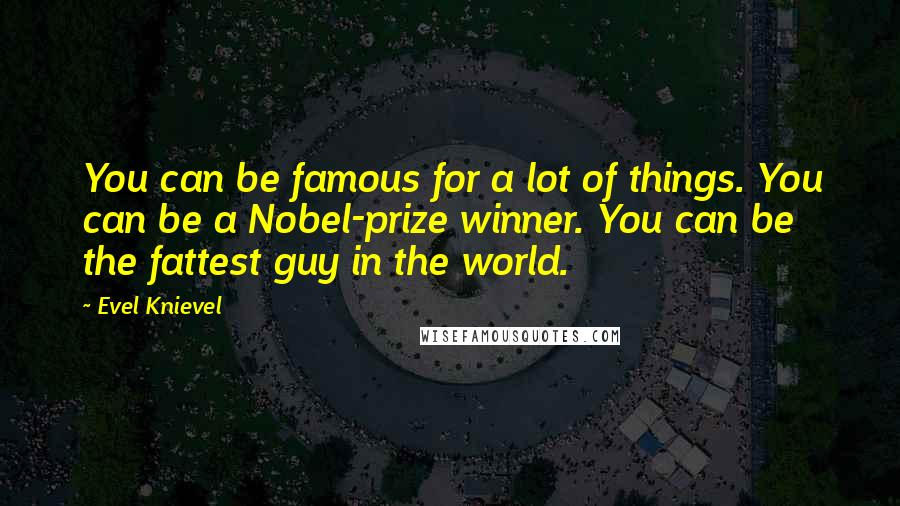 Evel Knievel quotes: You can be famous for a lot of things. You can be a Nobel-prize winner. You can be the fattest guy in the world.