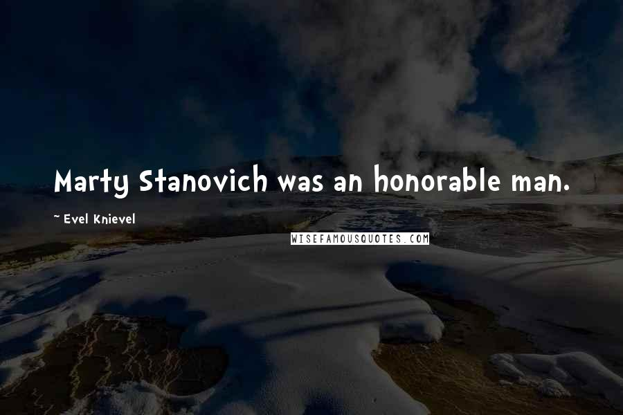 Evel Knievel quotes: Marty Stanovich was an honorable man.