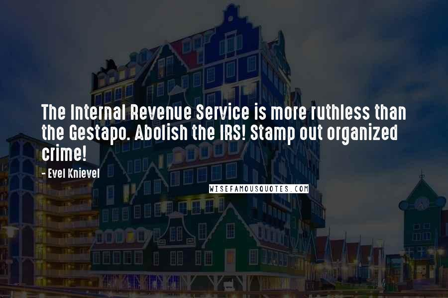 Evel Knievel quotes: The Internal Revenue Service is more ruthless than the Gestapo. Abolish the IRS! Stamp out organized crime!