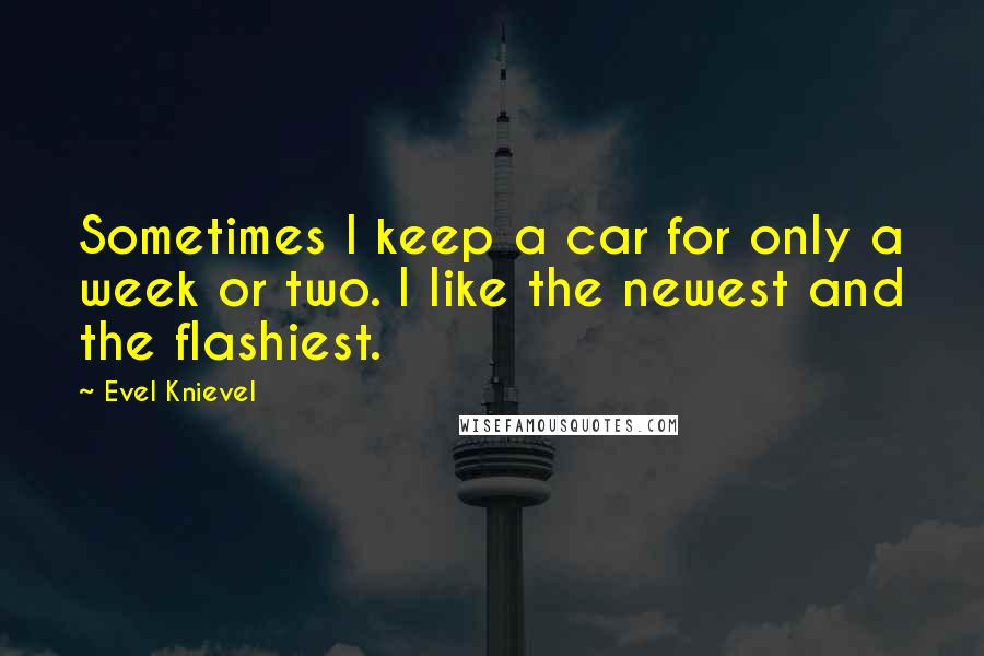 Evel Knievel quotes: Sometimes I keep a car for only a week or two. I like the newest and the flashiest.