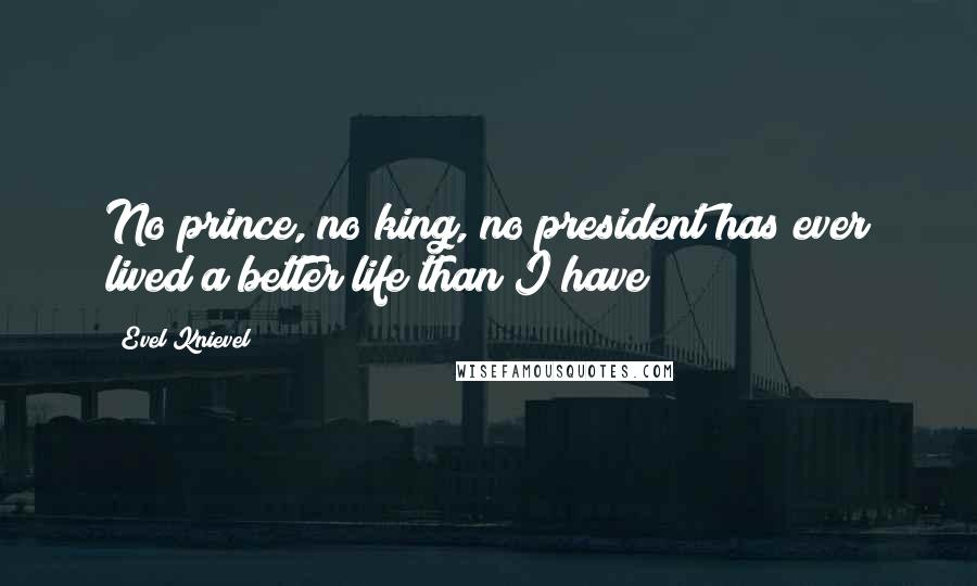 Evel Knievel quotes: No prince, no king, no president has ever lived a better life than I have!