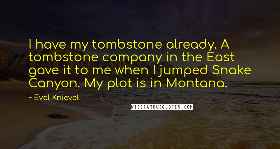 Evel Knievel quotes: I have my tombstone already. A tombstone company in the East gave it to me when I jumped Snake Canyon. My plot is in Montana.