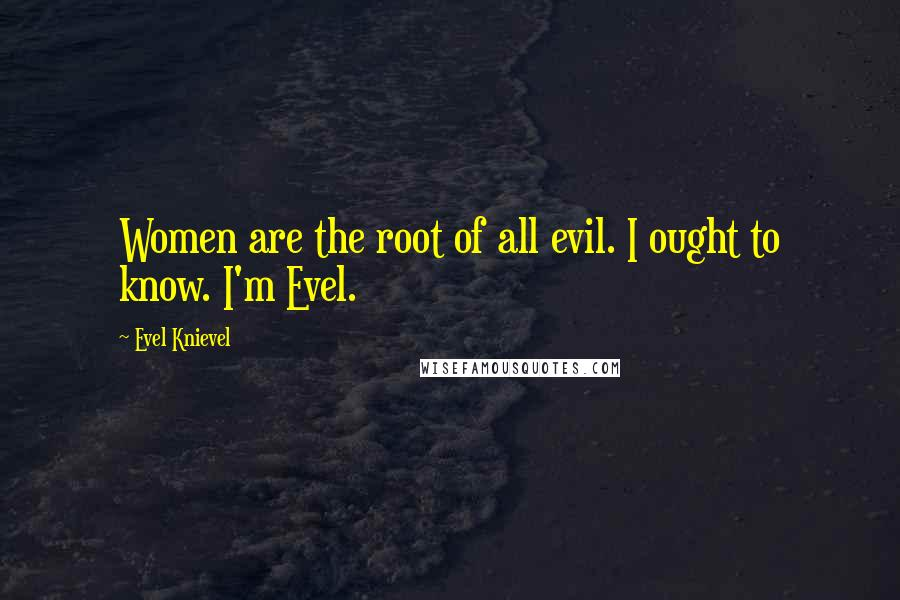 Evel Knievel quotes: Women are the root of all evil. I ought to know. I'm Evel.