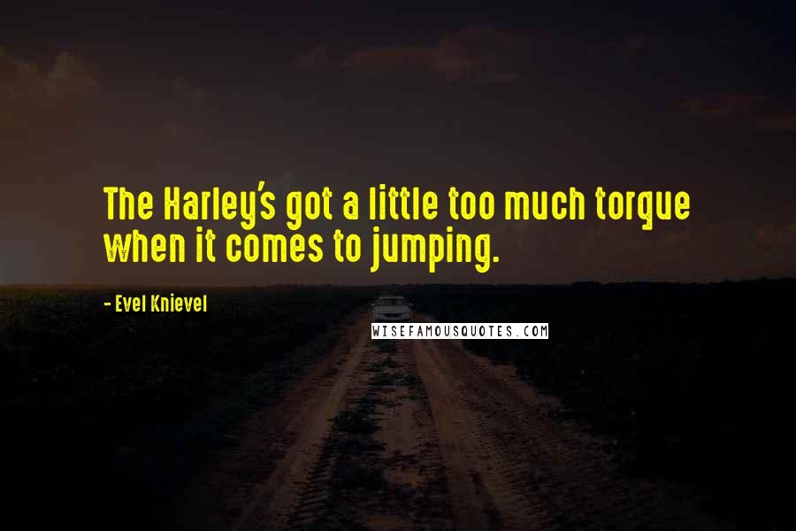Evel Knievel quotes: The Harley's got a little too much torque when it comes to jumping.