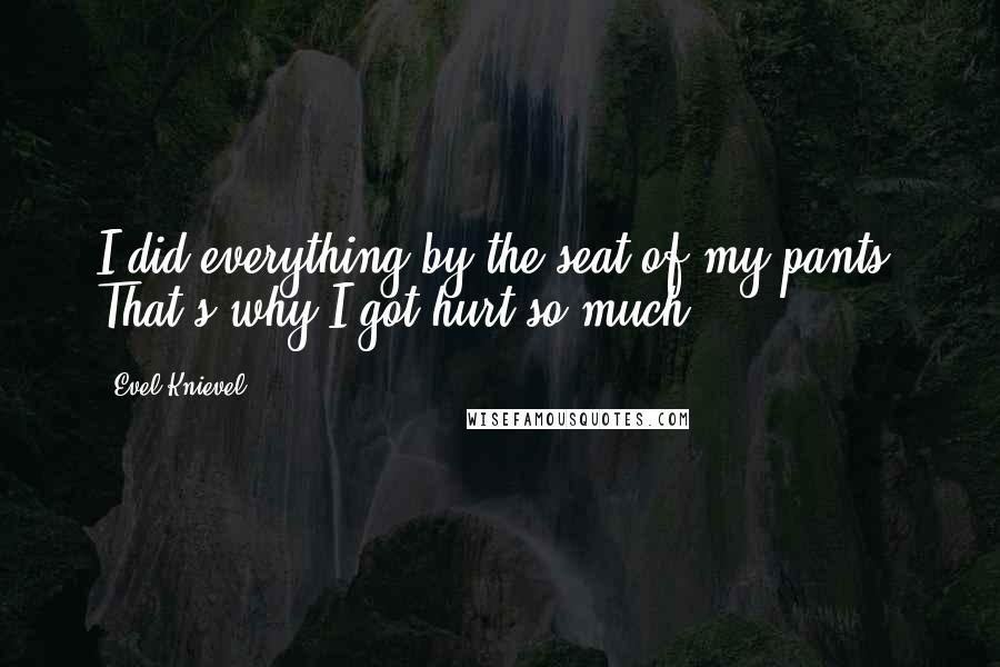 Evel Knievel quotes: I did everything by the seat of my pants. That's why I got hurt so much.