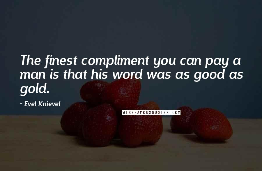Evel Knievel quotes: The finest compliment you can pay a man is that his word was as good as gold.