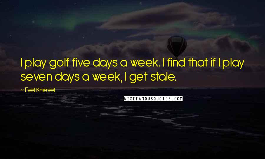 Evel Knievel quotes: I play golf five days a week. I find that if I play seven days a week, I get stale.