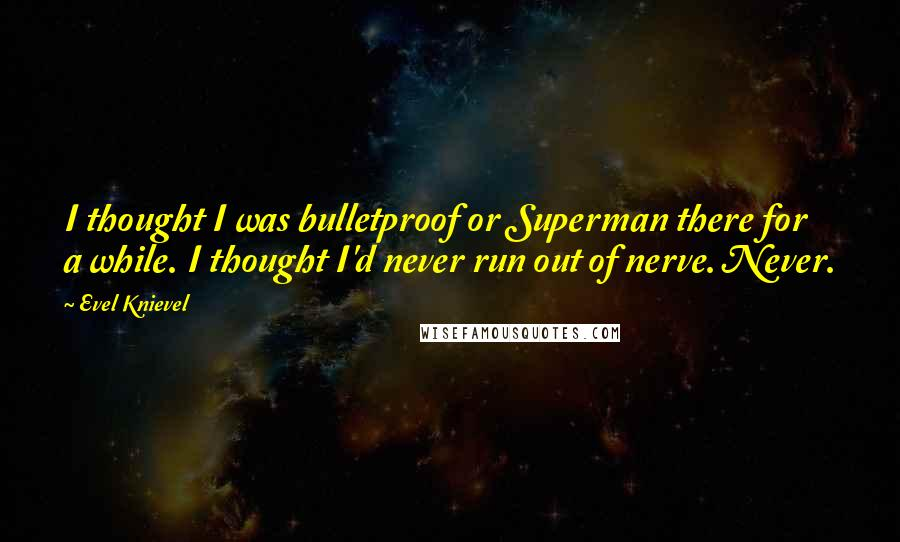 Evel Knievel quotes: I thought I was bulletproof or Superman there for a while. I thought I'd never run out of nerve. Never.