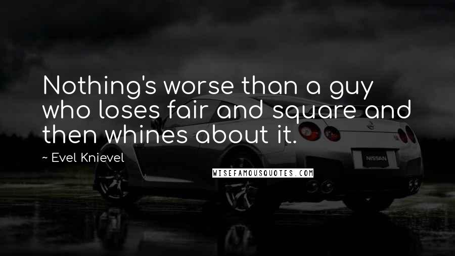Evel Knievel quotes: Nothing's worse than a guy who loses fair and square and then whines about it.