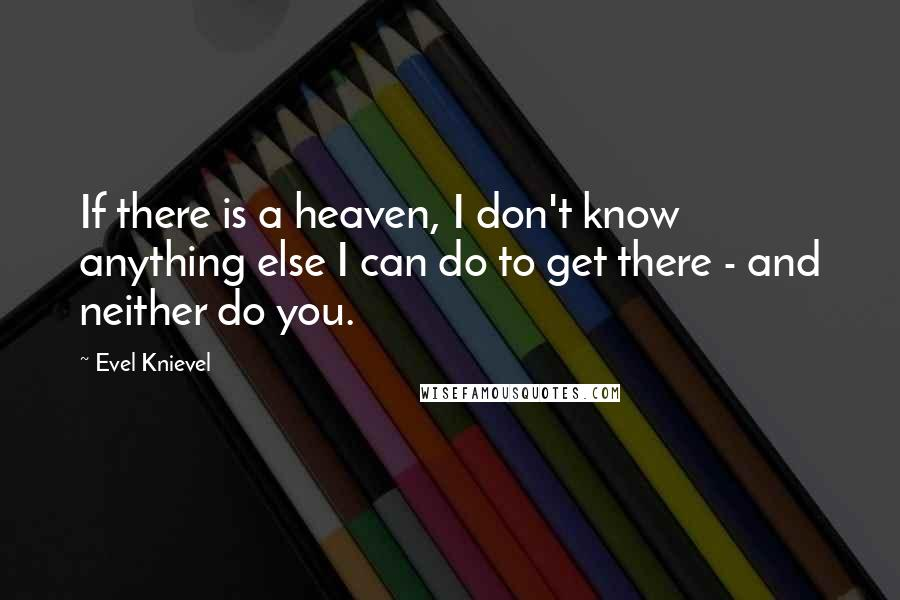 Evel Knievel quotes: If there is a heaven, I don't know anything else I can do to get there - and neither do you.