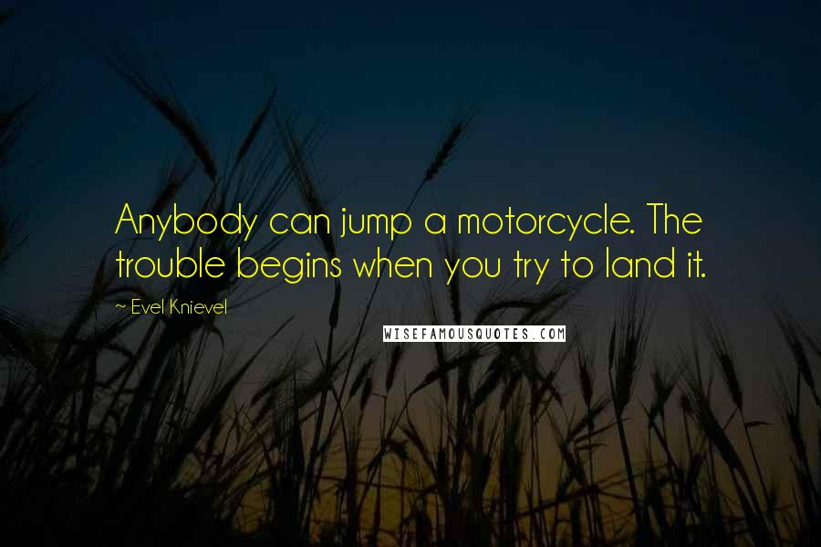 Evel Knievel quotes: Anybody can jump a motorcycle. The trouble begins when you try to land it.