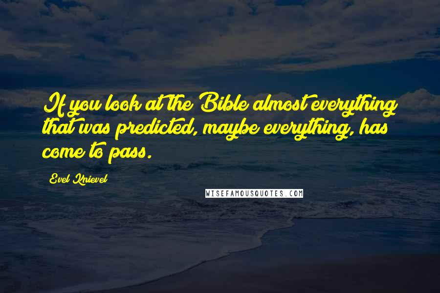 Evel Knievel quotes: If you look at the Bible almost everything that was predicted, maybe everything, has come to pass.