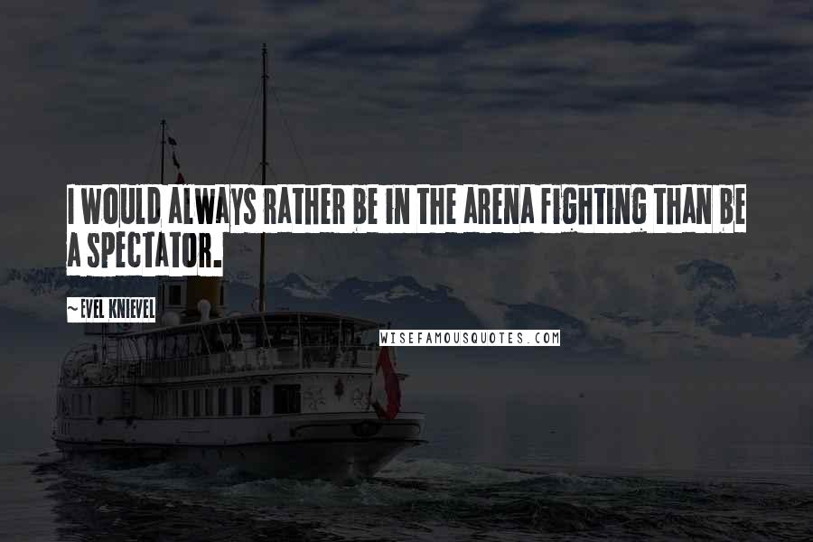 Evel Knievel quotes: I would always rather be in the arena fighting than be a spectator.