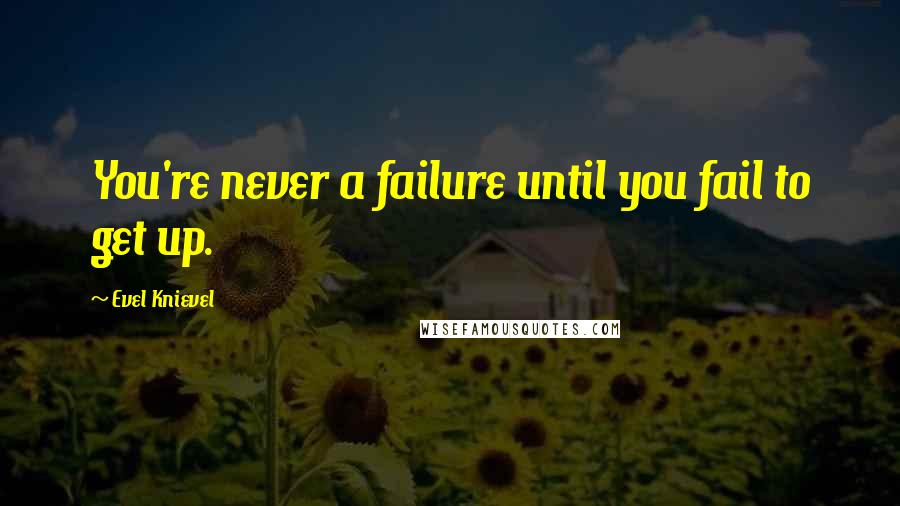 Evel Knievel quotes: You're never a failure until you fail to get up.
