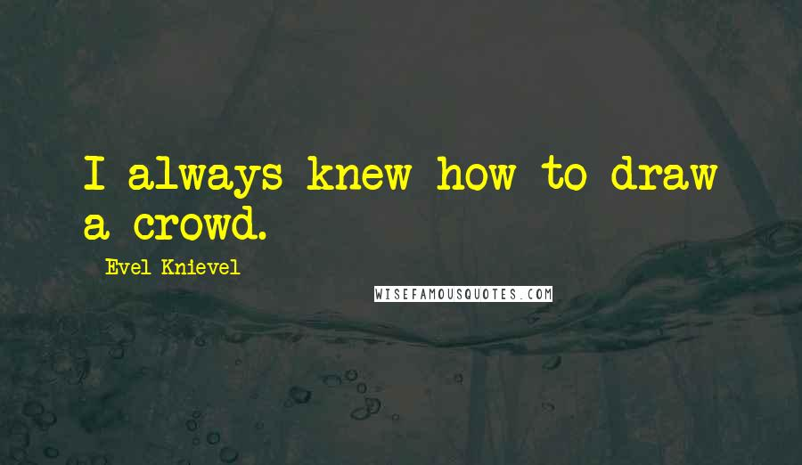 Evel Knievel quotes: I always knew how to draw a crowd.