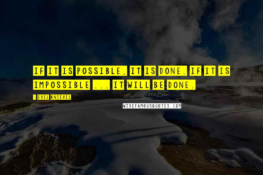 Evel Knievel quotes: If it is possible, it is done. If it is impossible ... it will be done.