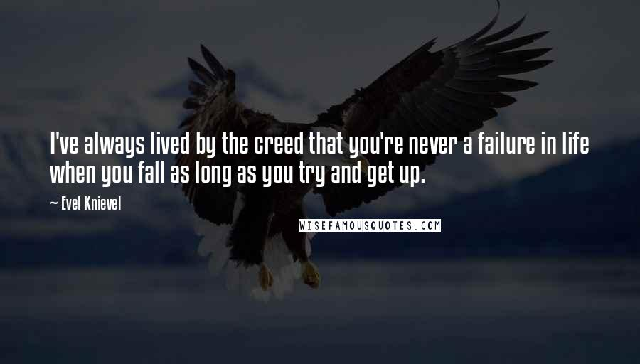 Evel Knievel quotes: I've always lived by the creed that you're never a failure in life when you fall as long as you try and get up.