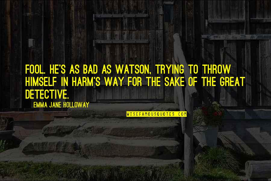 Evelin Quotes By Emma Jane Holloway: Fool. He's as bad as Watson, trying to