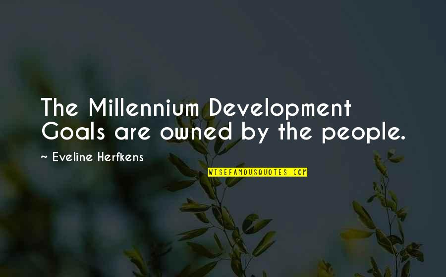 Eveline's Quotes By Eveline Herfkens: The Millennium Development Goals are owned by the