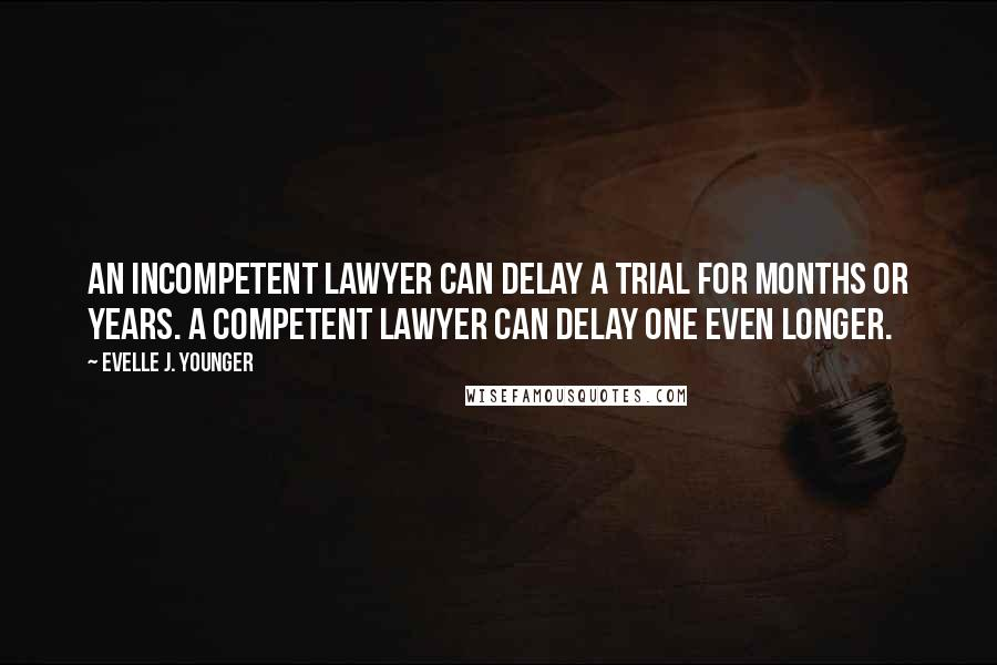 Evelle J. Younger quotes: An incompetent lawyer can delay a trial for months or years. A competent lawyer can delay one even longer.