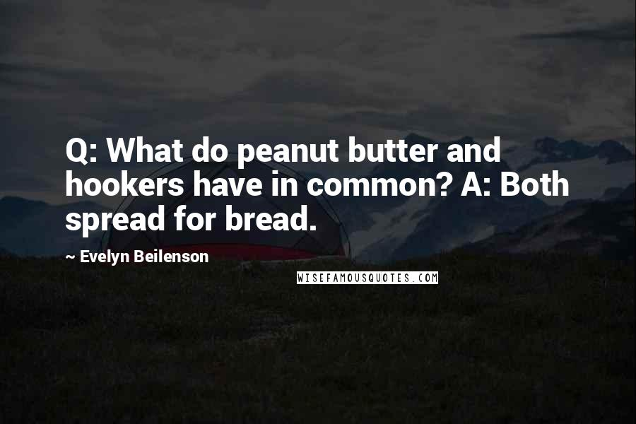 Evelyn Beilenson quotes: Q: What do peanut butter and hookers have in common? A: Both spread for bread.