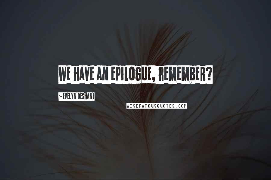 Evelyn Deshane quotes: We have an epilogue, remember?