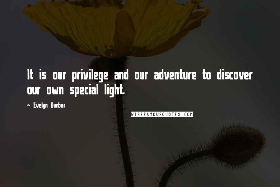 Evelyn Dunbar quotes: It is our privilege and our adventure to discover our own special light.