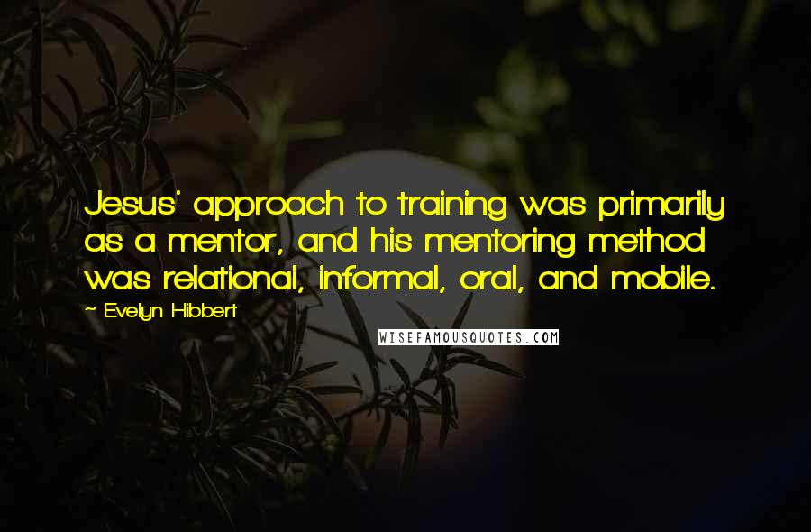 Evelyn Hibbert quotes: Jesus' approach to training was primarily as a mentor, and his mentoring method was relational, informal, oral, and mobile.