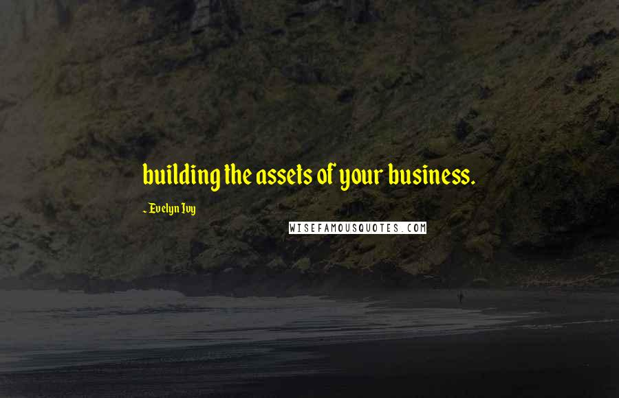 Evelyn Ivy quotes: building the assets of your business.