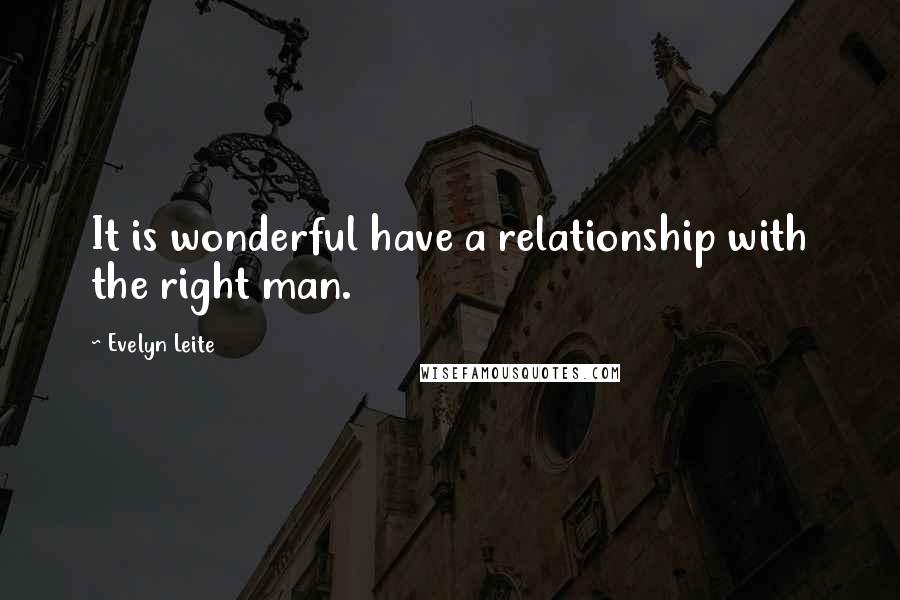 Evelyn Leite quotes: It is wonderful have a relationship with the right man.