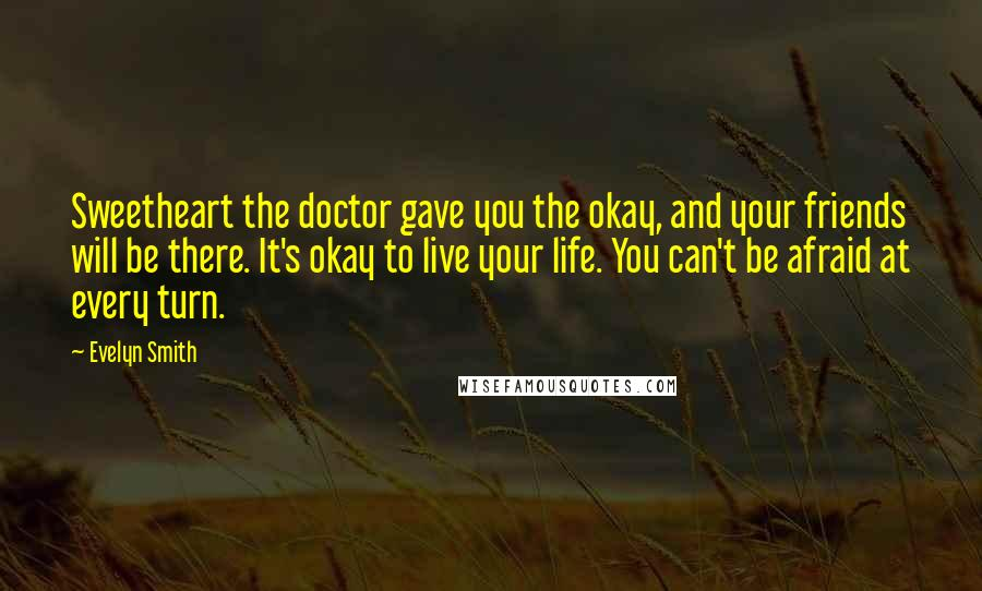 Evelyn Smith quotes: Sweetheart the doctor gave you the okay, and your friends will be there. It's okay to live your life. You can't be afraid at every turn.