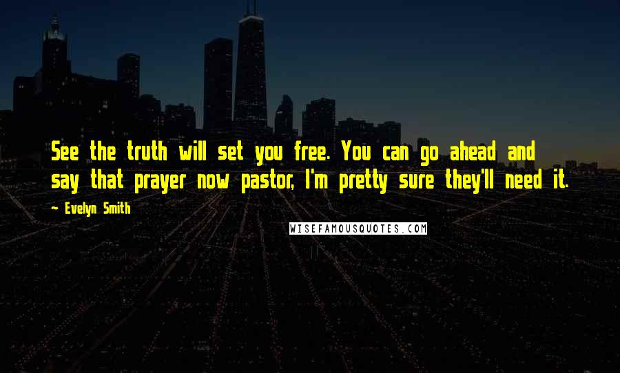 Evelyn Smith quotes: See the truth will set you free. You can go ahead and say that prayer now pastor, I'm pretty sure they'll need it.