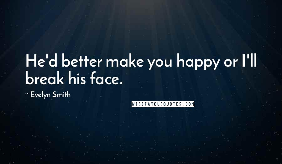 Evelyn Smith quotes: He'd better make you happy or I'll break his face.