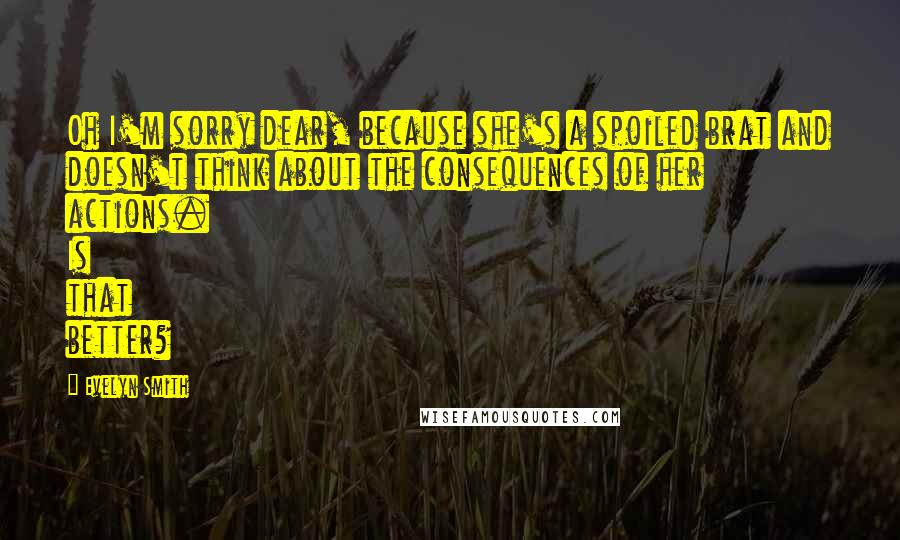 Evelyn Smith quotes: Oh I'm sorry dear, because she's a spoiled brat and doesn't think about the consequences of her actions. Is that better?