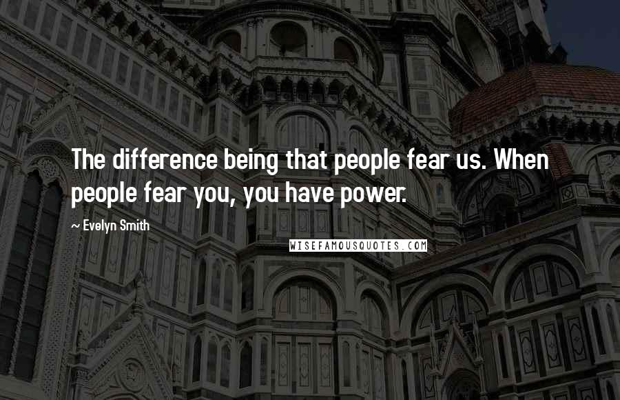 Evelyn Smith quotes: The difference being that people fear us. When people fear you, you have power.