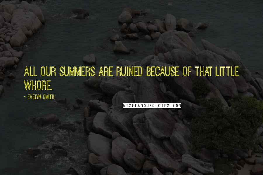 Evelyn Smith quotes: All our summers are ruined because of that little whore.