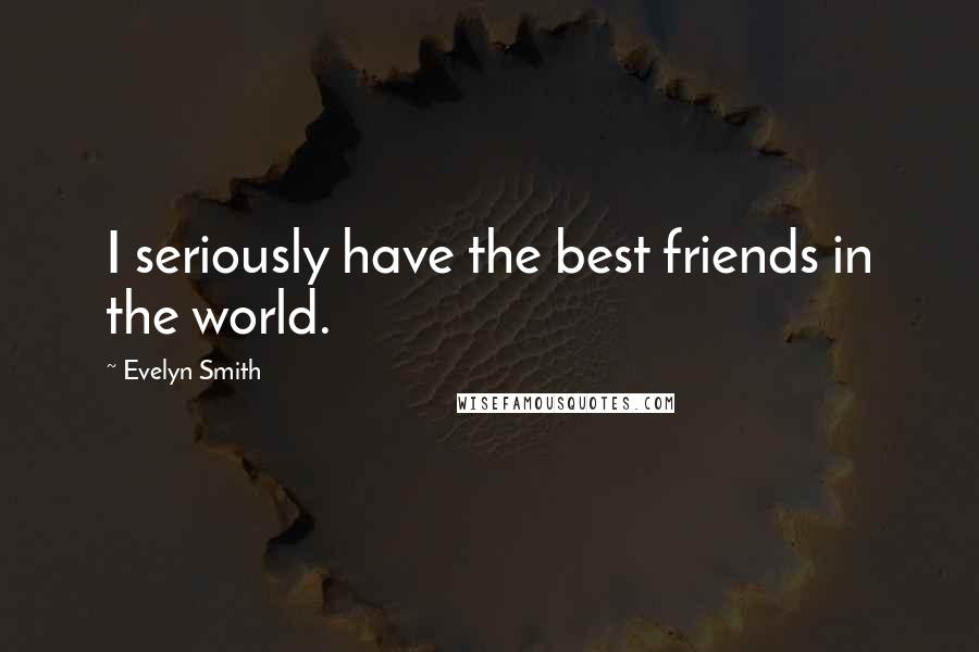 Evelyn Smith quotes: I seriously have the best friends in the world.