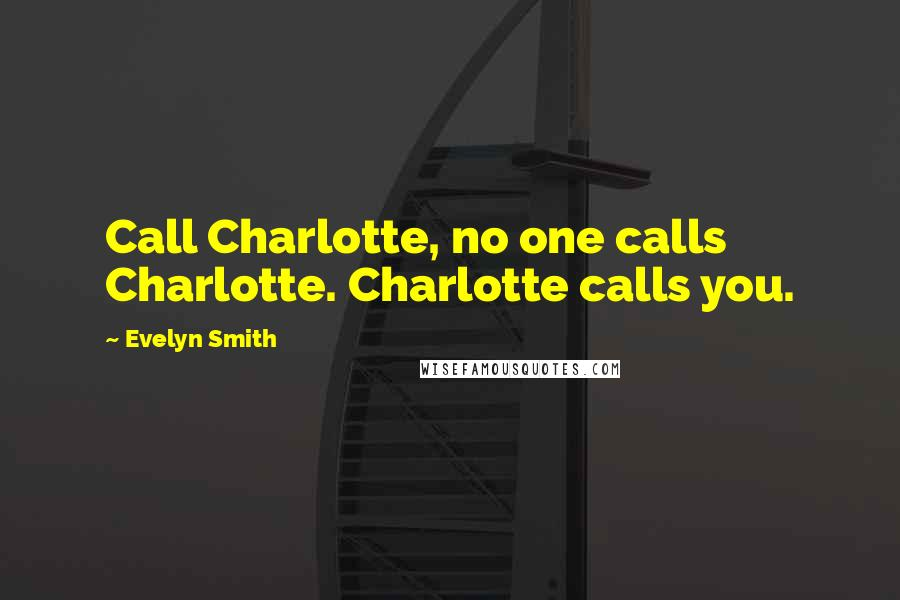 Evelyn Smith quotes: Call Charlotte, no one calls Charlotte. Charlotte calls you.
