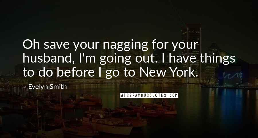 Evelyn Smith quotes: Oh save your nagging for your husband, I'm going out. I have things to do before I go to New York.