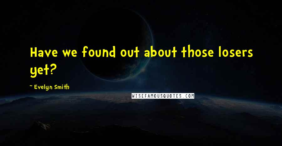 Evelyn Smith quotes: Have we found out about those losers yet?