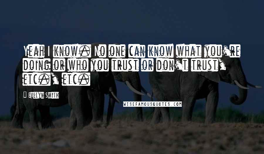 Evelyn Smith quotes: Yeah I know. No one can know what you're doing or who you trust or don't trust, etc., etc.